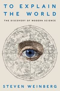 To Explain the World : The Discovery of Modern Science