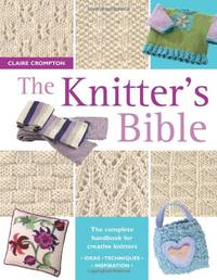 The Knitter's Bible: The Complete Handbook for Creative Knitters by Crompton, Claire