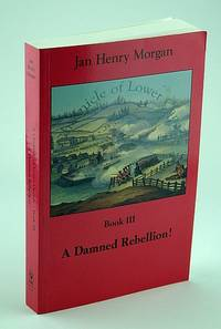A Damned Rebellion!  A Chronicle of Lower Canada - Book III