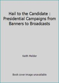 Hail to the Candidate : Presidential Campaigns from Banners to Broadcasts