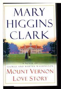 MOUNT VERNON LOVE STORY: A Novel of George and Martha Washington. by  Mary Higgins Clark - Signed First Edition - (2002) - from Bookfever.com, IOBA and Biblio.com