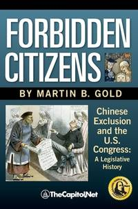 Forbidden Citizens : A Legislative History: Chinese Exclusion and the U. S. Congress