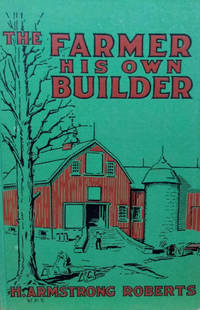 The Farmer His Own Builder:  A Guide and Reference Book for the  Construction of Dwellings, Barns and Other Farm Buildings Together with  Their Utilities