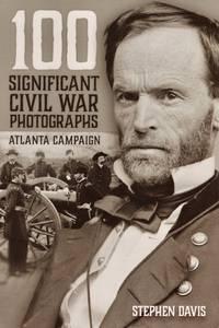 100 Significant Civil War Photographs: Atlanta Campaign