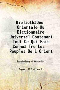 Biblioth�Que Orientale Ou Dictionnaire Universel Contenant Tout Ce Qui Fait Conno�Tre Les Peuples...