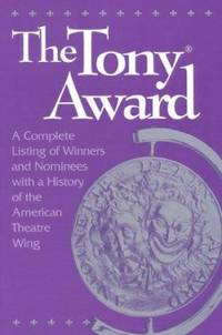 The Tony Award : A Complete Listing of Winners and Nominees with a History of the American...