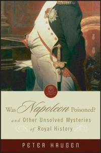 Was Napoleon Poisoned? : And Other Unsolved Mysteries of Royal History