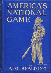 AMERICA'S NATIONAL GAME  HISTORIC FACTS CONCERNING THE BEGINNING EVOLUTION, DEVELOPMENT AND POPULARITY OF BASE BALL  WITH PERSONAL REMINISCENCES OF ITS VICISSITUDES, ITS VICTORIES AND ITS VOTARIES by  A.G [Baseball]: Spalding - Hardcover - 1911 - from William Reese Company - Literature ABAA-ILAB and Biblio.com.au