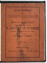 Acta de Independencia del Imperio Mexicano y Apuntes Biograficos del Generalisimo D. Agustin de Iturbide [cover title]