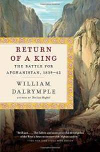 Return of a King: The Battle for Afghanistan, 1839-42 by William Dalrymple - 2014-05-05