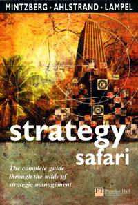 Strategy Safari: The complete guide through the wilds of strategic management: A Guided Tour Through the Wilds of Strategic Management (Financial Times Series)