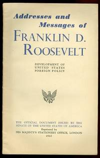 ADDRESSES AND MESSAGES OF FRANKLIN D. ROOSEVELT.  COMPILED FROM OFFICIAL SOURCES, INTENDED TO PRESENT THE CHRONOLOGICAL DEVELOPMENT OF THE FOREIGN POLICY OF THE UNITED STATES FROM THE ANNOUNCEMENT OF THE GOOD NEIGHBOR POLICY IN 1933, INCLUDING...