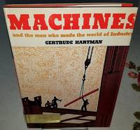 MACHINES and the MEN WHO MADE THE WORLD OF INDUSTRY
