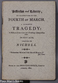 """[THOMAS] JEFFERSON AND LIBERTY; OR CELEBRATION OF THE FOURTH OF MARCH. A  PATRIOTIC TRAGEDY: A PICTURE OF THE PERFIDY OF CORRUPT ADMINISTRATION, IN  FIVE ACTS,"""" [LTD EDITION]"""