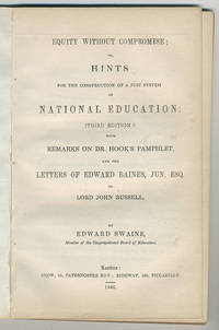 Equity without compromise; or, hints for the construction of a just system of national education. (Third edition:) With remarks on Dr. Hook's pamphlet, and the letters of Edward Baines, Jun. Esq. to Lord Russell.