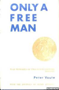 Only a free man. War memories of two Dutch doctors (1940-1945) by Peter Voute. With the journals of Henry Rynders