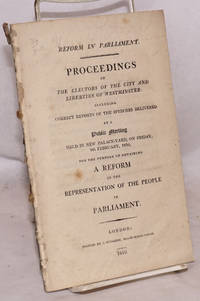 image of Reform in Parliament. Proceedings of the Electors of the City and Liberties of Westminster: Including Correct Reports of the Speeches Delivered at a Public Meeting Held in New Palace-Yard, on Friday, 9th February, 1810, for the Purpose of Obtaining a Reform in the Representation of the People in Parliament