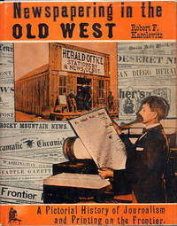 Newspapering in the Old West. a Pictorial History of Journalism and  Printing on the Frontier.