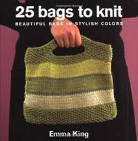 25 Bags to Knit: Beautiful Bags in Stylish Colors by Emma King - 2004-08-06 - from Books Express and Biblio.com