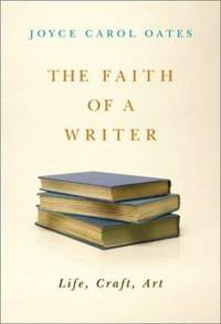 The Faith of a Writer : Life, Craft, Art
