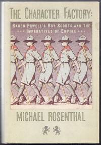 The Character Factory:  Baden-Powell's Boy Scouts and the Imperatives of Empire by Rosenthal, Michael