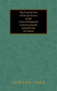 The Fourth Part of the Institutes of the Laws of England Concerning..