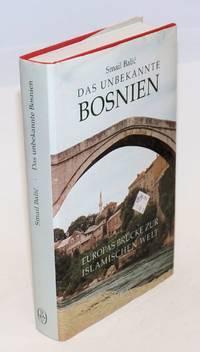 Das Unbekannte Bosnien; Europas Brucke zur islamischen Welt