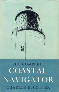 The Complete Coastal Navigator - A textbook addressed to all seamen, qualified or unqualified, who are interested in the Science and Art of Navigation