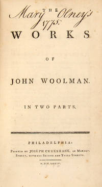THE WORKS OF JOHN WOOLMAN. IN TWO PARTS. [including] A JOURNAL OF THE LIFE, GOSPEL LABOURS, AND CHRISTIAN EXPERIENCES OF THAT FAITHFUL MINISTER OF JESUS CHRIST, JOHN WOOLMAN, LATE OF MOUNT-HOLLY, IN THE PROVINCE OF NEW-JERSEY [and] . . . PART THE SECOND. CONTAINING HIS LAST EPISTLE AND HIS OTHER WRITINGS
