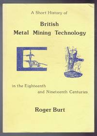 A Short History of British Metal Mining Technology in the Eighteenth and Nineteenth Centuries by Roger Burt - Paperback - First Edition - 1982 - from Bailgate Books Ltd and Biblio.com