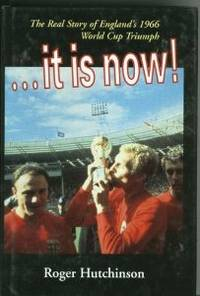 It Is Now!: The Real Story of England's 1966 World Cup Triumph by  Roger Hutchinson - First edition-first printing - from Alpha 2 Omega Books and Biblio.co.uk