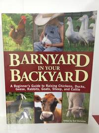 Barnyard in Your Backyard: A Beginner's Guide to Raising Chickens, Ducks, Geese, Rabbits, Goats, She