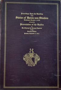 Proceedings Upon the Unveiling of the Statue of Baron Von Steuben, Major  General and Inspector General in the Continental Army During the  Revolutionary War,  In Washington D. C. , December 7, 1910, and Upon the  Presentation of the Replica to His Majesty the German Emperor and the  German Nation in Potsdam, September 2, 1911, Erected by the Congress of  the United States