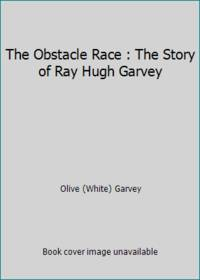 The Obstacle Race : The Story of Ray Hugh Garvey