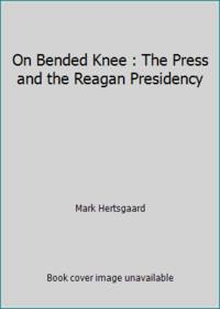 On Bended Knee : The Press and the Reagan Presidency