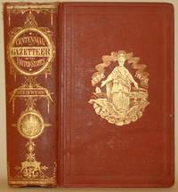 THE CENTENNIAL GAZETTEER OF THE UNITED STATES. A Geographical and  Statistical Encyclopaedia of the States, Territories, Counties, Townships,  Villages, Post-Offices, Mountains, Rivers, Lakes, Etc. , in the American  Union, Etc.