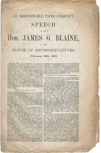 AN IRREDEEMABLE PAPER CURRENCY: Speech of the Hon. James G. Blaine, in the House of Representatives, February 10th, 1876.