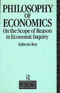 The Philosophy of Economics: On the Scope of Reason in Economic Inquiry (International Library of Philosophy)