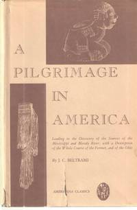 A Pilgrimage in America; Leading to the Discovery of the Sources of the Mississippi and Bloody River; with a description of the Whole Course of the Former and of the Ohio