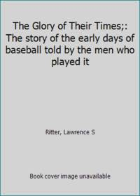 image of The Glory of Their Times;: The story of the early days of baseball told by the men who played it