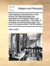 image of Two treatises of government: in the former, the false principles and foundation of Sir Robert Filmer, are detected and overthrown. The latter, is an ... end of civil government The fifth edition.