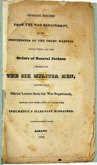 OFFICIAL RECORD FROM THE WAR DEPARTMENT, OF THE PROCEEDINGS OF THE COURT MARTIAL WHICH TRIED, AND THE ORDERS OF GENERAL JACKSON FOR SHOOTING THE SIX MILITIA MEN, TOGETHER WITH OFFICIAL LETTERS FROM THE WAR DEPARTMENT, SHOWING THAT THESE AMERICAN CITIZENS WERE INHUMANLY & ILLEGALLY MASSACRED