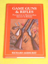 Game Guns & Rifles, Percussion to Hammerless Ejector in Britain by Richard Akehurst - Hardcover - 1992 - from Pullet's Books (SKU: 000785)