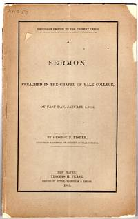 Thoughts proper to the present crisis. : A sermon, preached in the chapel of Yale College, on fast day, January 4, 1861 / By George P. Fisher, Livingston Professor of Divinity in Yale College