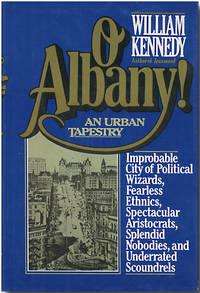 O ALBANY!  IMPROBABLE CITY OF POLITICAL WIZARDS, FEARLESS ETHNICS, SPECTACULAR ARISTOCRATS,...