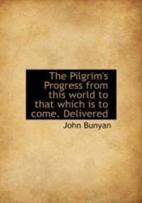 image of The Pilgrim's Progress from this world to that which is to come. Delivered