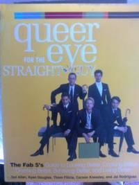 Queer eye for the straight guy. The Fab 5's Guide to Looking Better, Cooking Better, Dressing Better, Behaving Better and Living Better. gay