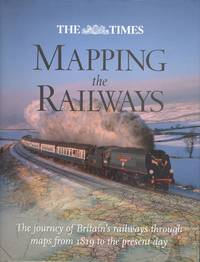 Mapping the Railways - The Journey of Britain's Railways Through Maps from 1819 to the Present Day.