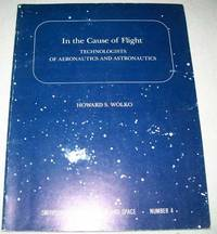 In the Cause of Flight: Technologists of Aeronautics and Astronautics (Smithsonian Studies in Air and Space Number 4)