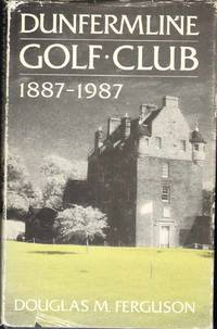 DUNFERMLINE GOLF CLUB 1887-1987 by  Douglas M Ferguson - Hardcover - 1987 - from The Avocado Pit and Biblio.co.uk